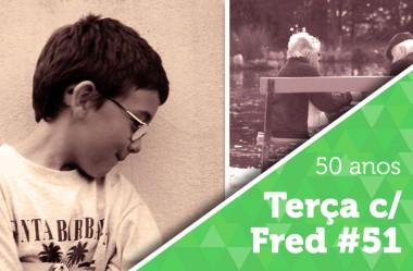 Terça com Fred #51: 50 anos de casado, vixe!